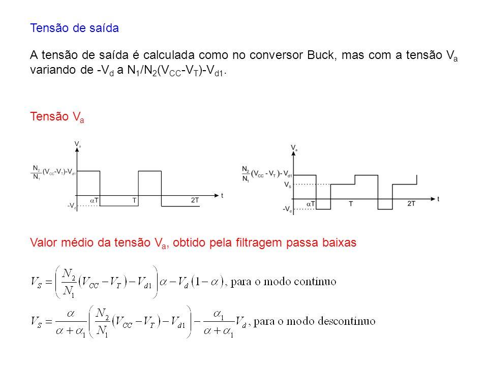 Tensão de saída A tensão de saída é calculada como no conversor Buck, mas com a tensão V a variando de -V d a N 1 /N 2 (V CC -V T )-V d1. Tensão V a V