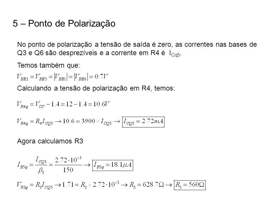 5 – Ponto de Polarização No ponto de polarização a tensão de saída é zero, as correntes nas bases de Q3 e Q6 são desprezíveis e a corrente em R4 é I C