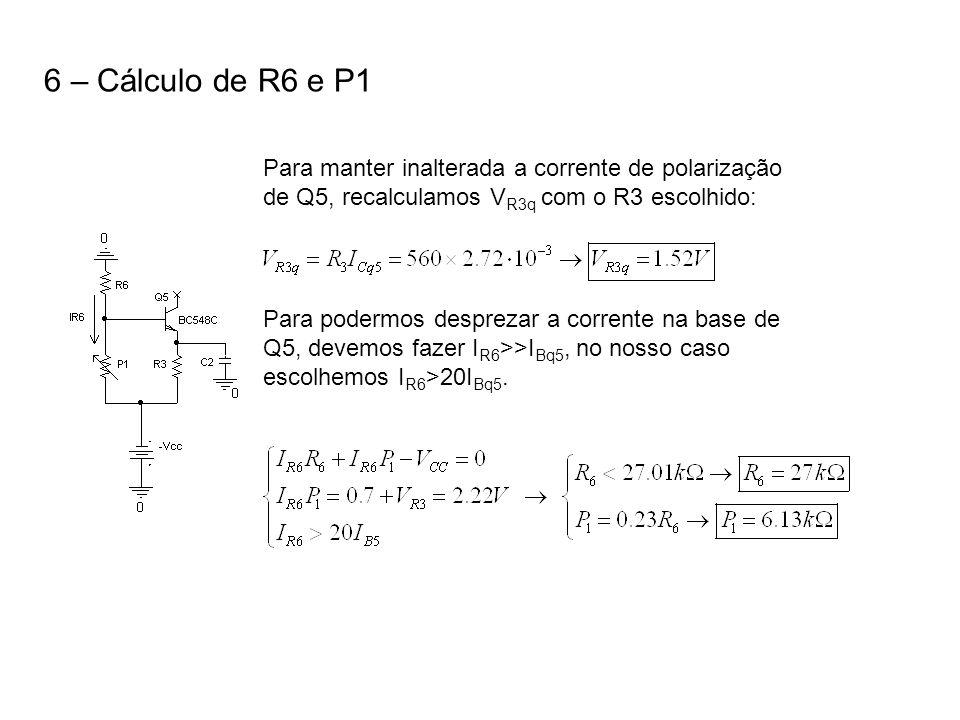 6 – Cálculo de R6 e P1 Para manter inalterada a corrente de polarização de Q5, recalculamos V R3q com o R3 escolhido: Para podermos desprezar a corren