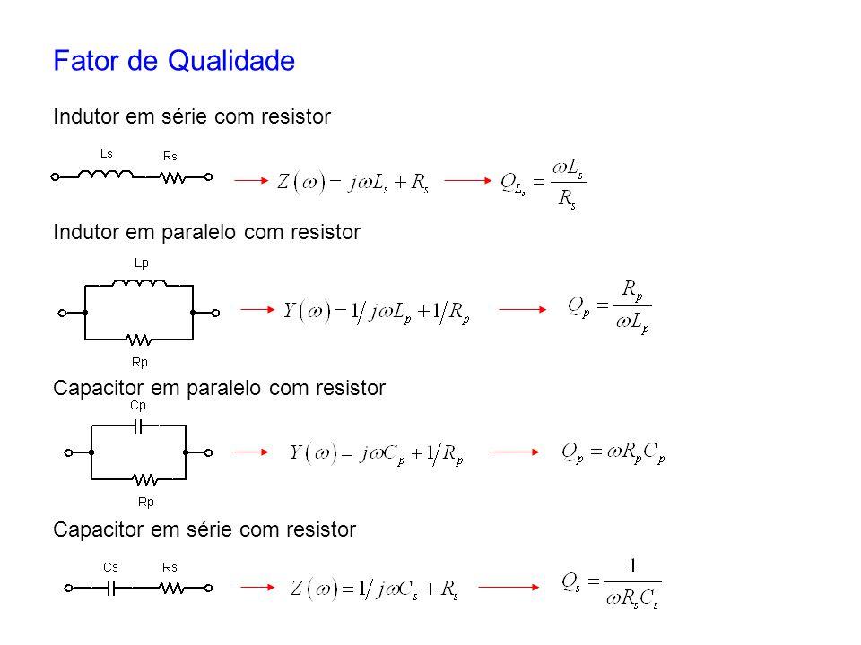 Fator de Qualidade Indutor em série com resistor Indutor em paralelo com resistor Capacitor em paralelo com resistor Capacitor em série com resistor