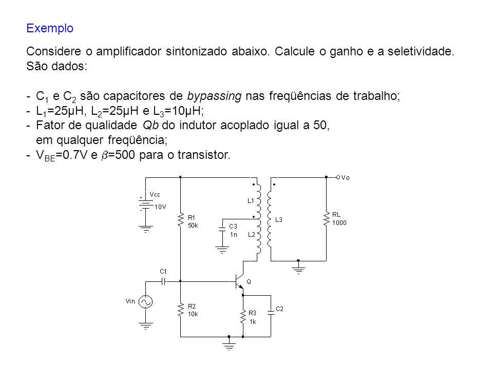 Exemplo Considere o amplificador sintonizado abaixo. Calcule o ganho e a seletividade. São dados: -C 1 e C 2 são capacitores de bypassing nas freqüênc
