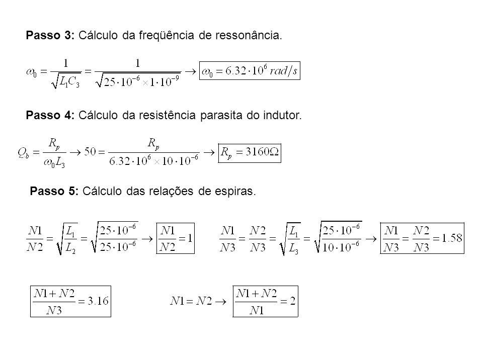 Passo 3: Cálculo da freqüência de ressonância. Passo 4: Cálculo da resistência parasita do indutor. Passo 5: Cálculo das relações de espiras.