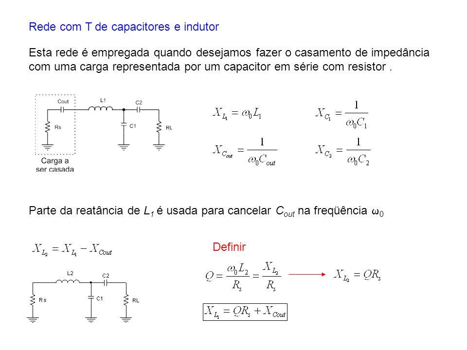 Rede com T de capacitores e indutor Esta rede é empregada quando desejamos fazer o casamento de impedância com uma carga representada por um capacitor