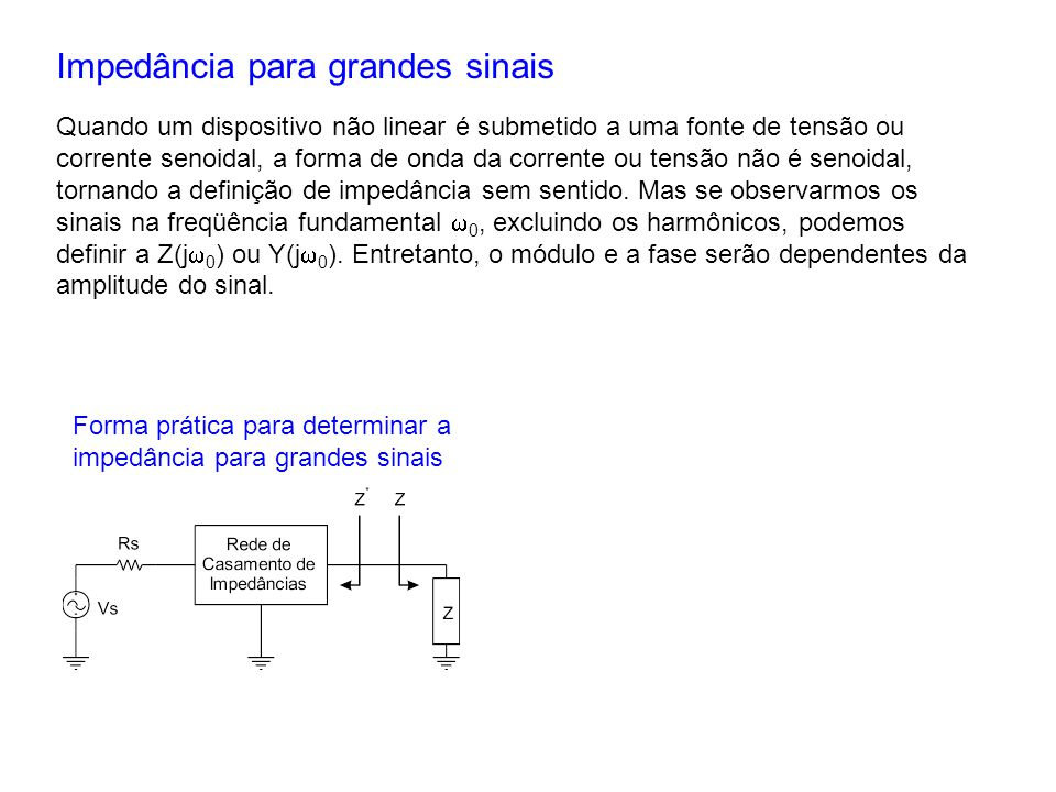 Impedância para grandes sinais Quando um dispositivo não linear é submetido a uma fonte de tensão ou corrente senoidal, a forma de onda da corrente ou