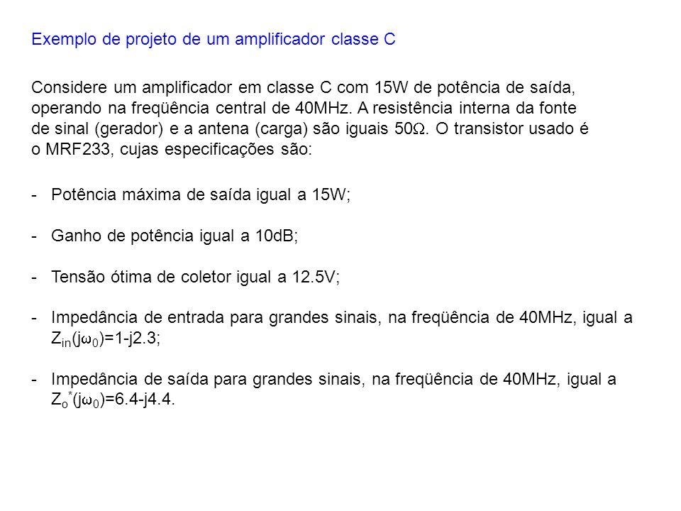 Exemplo de projeto de um amplificador classe C Considere um amplificador em classe C com 15W de potência de saída, operando na freqüência central de 4