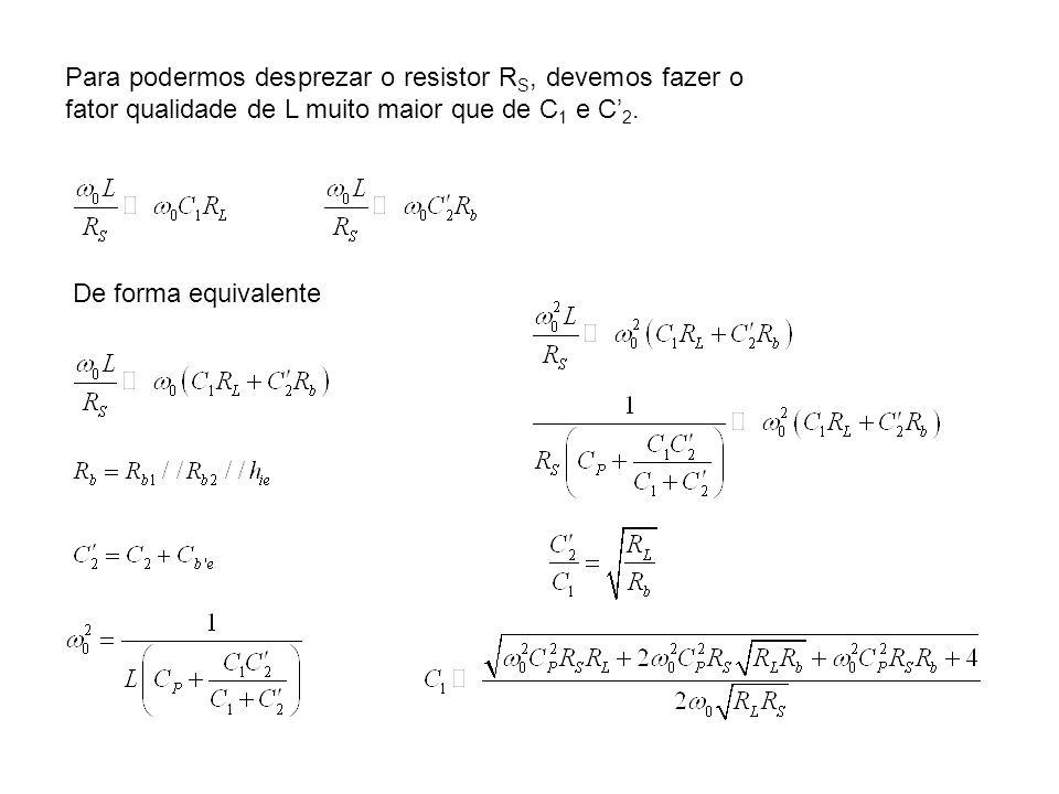 Para podermos desprezar o resistor R S, devemos fazer o fator qualidade de L muito maior que de C 1 e C 2. De forma equivalente