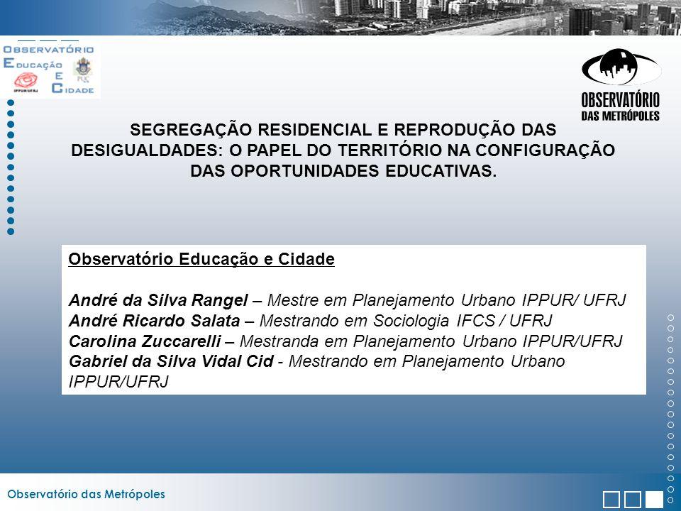 Observatório das Metrópoles SEGREGAÇÃO RESIDENCIAL E REPRODUÇÃO DAS DESIGUALDADES: O PAPEL DO TERRITÓRIO NA CONFIGURAÇÃO DAS OPORTUNIDADES EDUCATIVAS.