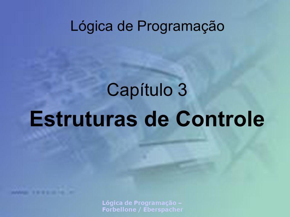 Lógica de Programação – Forbellone / Eberspacher Lógica de Programação Capítulo 3 Estruturas de Controle