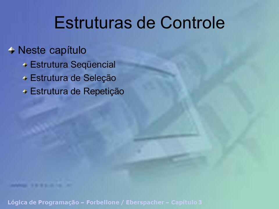 Lógica de Programação – Forbellone / Eberspacher – Capítulo 3 Estruturas de Controle Neste capítulo Estrutura Seqüencial Estrutura de Seleção Estrutur