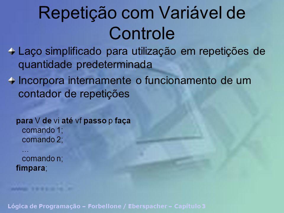 Lógica de Programação – Forbellone / Eberspacher – Capítulo 3 Repetição com Variável de Controle Laço simplificado para utilização em repetições de quantidade predeterminada Incorpora internamente o funcionamento de um contador de repetições para V de vi até vf passo p faça comando 1; comando 2;...