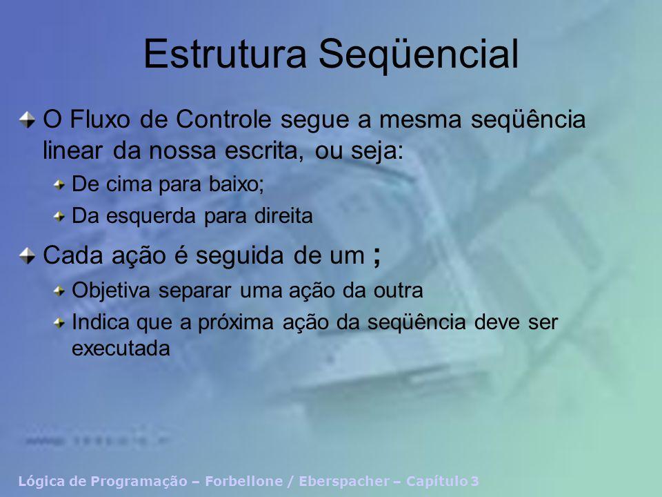 Lógica de Programação – Forbellone / Eberspacher – Capítulo 3 Estrutura Seqüencial O Fluxo de Controle segue a mesma seqüência linear da nossa escrita