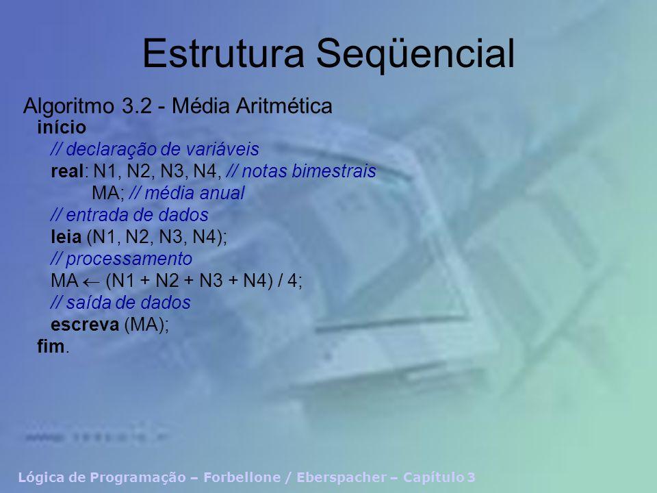 Lógica de Programação – Forbellone / Eberspacher – Capítulo 3 Estrutura Seqüencial início // declaração de variáveis real: N1, N2, N3, N4, // notas bimestrais MA; // média anual // entrada de dados leia (N1, N2, N3, N4); // processamento MA (N1 + N2 + N3 + N4) / 4; // saída de dados escreva (MA); fim.