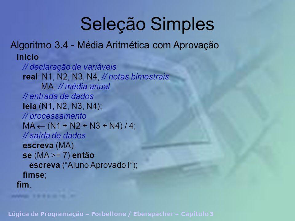 Lógica de Programação – Forbellone / Eberspacher – Capítulo 3 Seleção Simples início // declaração de variáveis real: N1, N2, N3, N4, // notas bimestrais MA; // média anual // entrada de dados leia (N1, N2, N3, N4); // processamento MA (N1 + N2 + N3 + N4) / 4; // saída de dados escreva (MA); se (MA >= 7) então escreva (Aluno Aprovado !); fimse; fim.