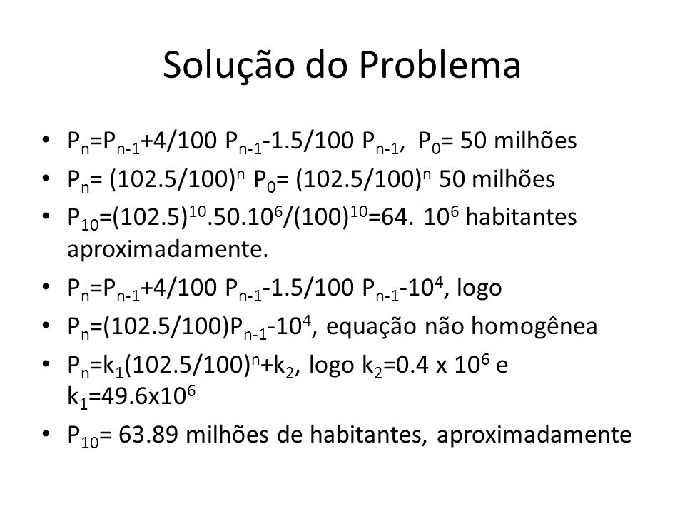 Solução do Problema P n =P n-1 +4/100 P n-1 -1.5/100 P n-1, P 0 = 50 milhões P n = (102.5/100) n P 0 = (102.5/100) n 50 milhões P 10 =(102.5) 10.50.10