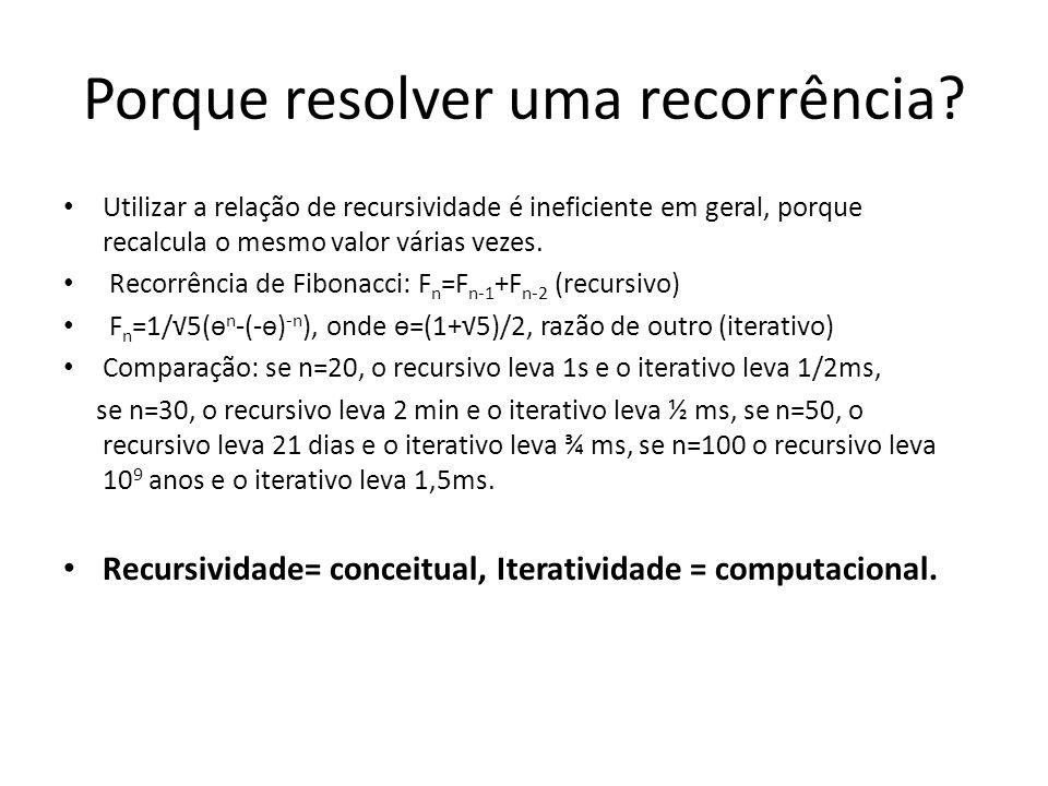 Porque resolver uma recorrência? Utilizar a relação de recursividade é ineficiente em geral, porque recalcula o mesmo valor várias vezes. Recorrência