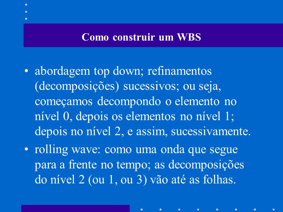 Como construir um WBS abordagem top down; refinamentos (decomposições) sucessivos; ou seja, começamos decompondo o elemento no nível 0, depois os elementos no nível 1; depois no nível 2, e assim, sucessivamente.