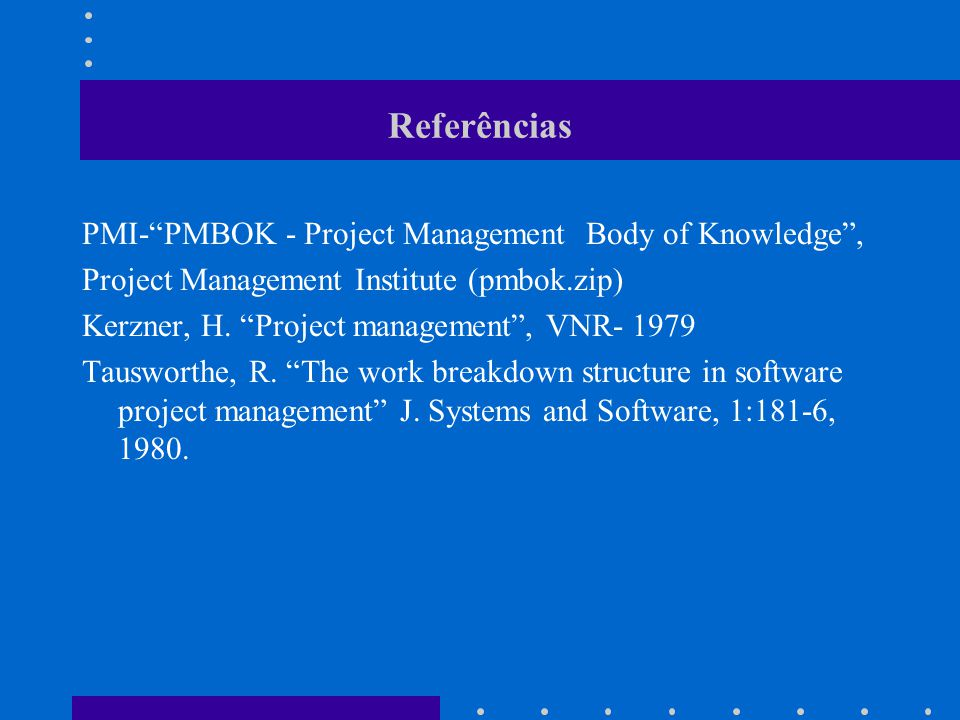 Referências PMI-PMBOK - Project Management Body of Knowledge, Project Management Institute (pmbok.zip) Kerzner, H. Project management, VNR- 1979 Tausw