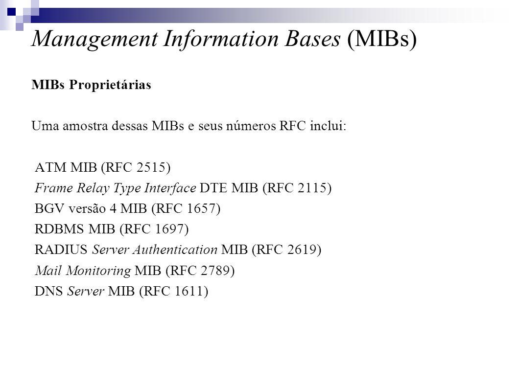 Management Information Bases (MIBs) MIBs Proprietárias Uma amostra dessas MIBs e seus números RFC inclui: ATM MIB (RFC 2515) Frame Relay Type Interface DTE MIB (RFC 2115) BGV versão 4 MIB (RFC 1657) RDBMS MIB (RFC 1697) RADIUS Server Authentication MIB (RFC 2619) Mail Monitoring MIB (RFC 2789) DNS Server MIB (RFC 1611)