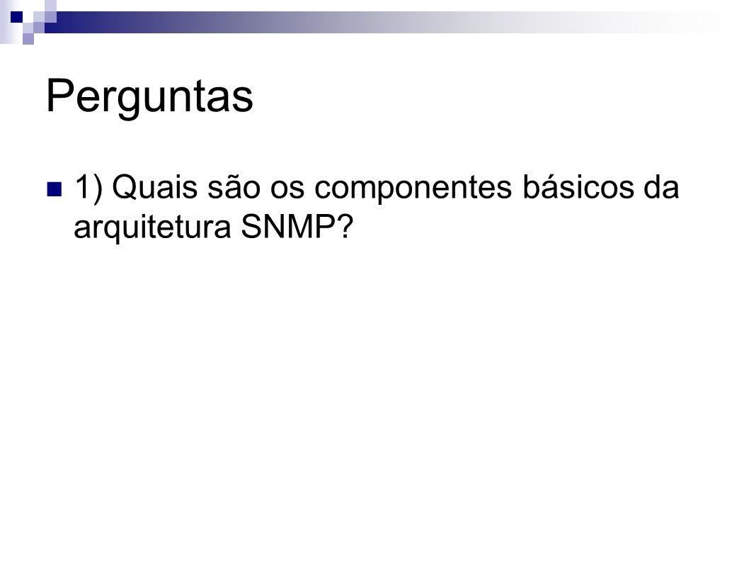 Perguntas 1) Quais são os componentes básicos da arquitetura SNMP?