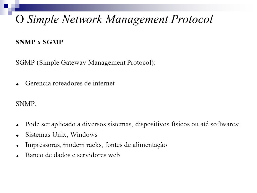 O Simple Network Management Protocol SNMP x SGMP SGMP (Simple Gateway Management Protocol): Gerencia roteadores de internet SNMP: Pode ser aplicado a