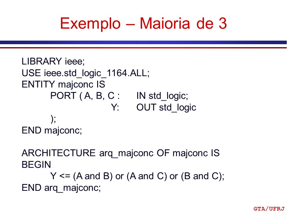 GTA/UFRJ Exemplo – Maioria de 3 LIBRARY ieee; USE ieee.std_logic_1164.ALL; ENTITY majconc IS PORT ( A, B, C : IN std_logic; Y: OUT std_logic ); END ma