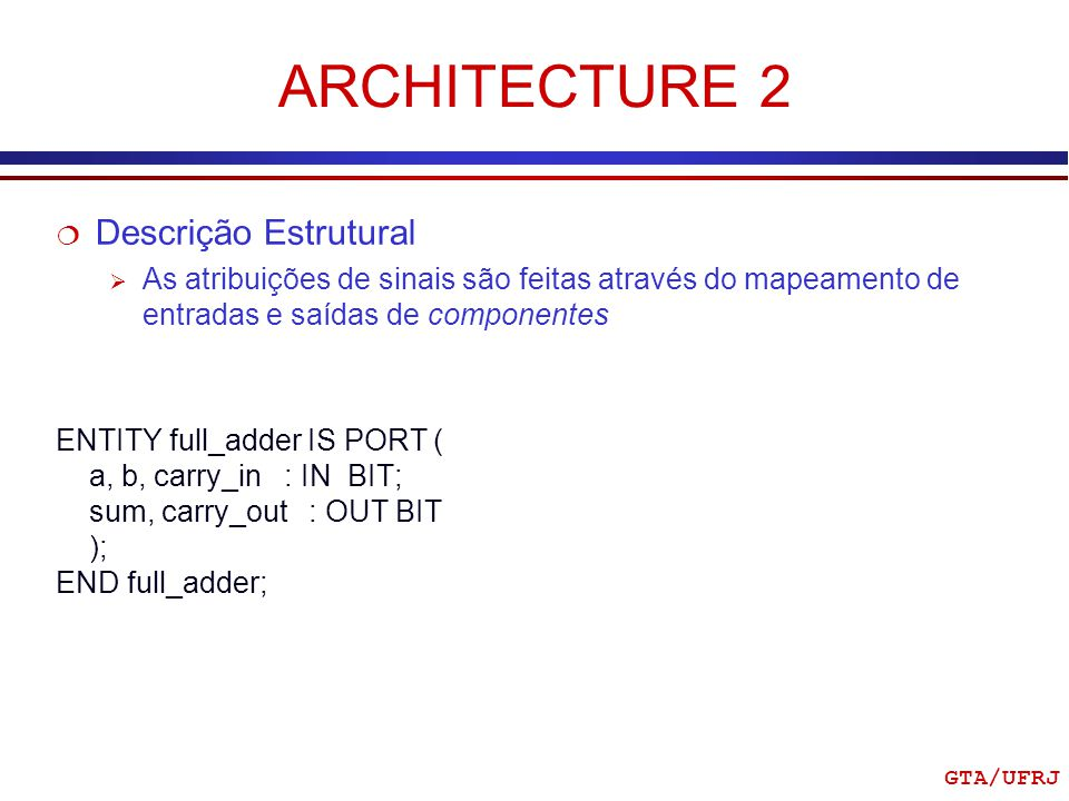 GTA/UFRJ ARCHITECTURE 2 ENTITY full_adder IS PORT ( a, b, carry_in : IN BIT; sum, carry_out : OUT BIT ); END full_adder; Descrição Estrutural As atrib
