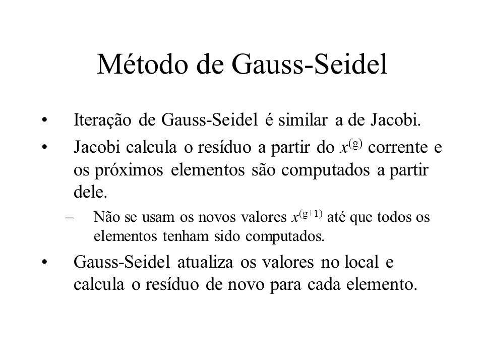 Método de Gauss-Seidel Iteração de Gauss-Seidel é similar a de Jacobi. Jacobi calcula o resíduo a partir do x (g) corrente e os próximos elementos são