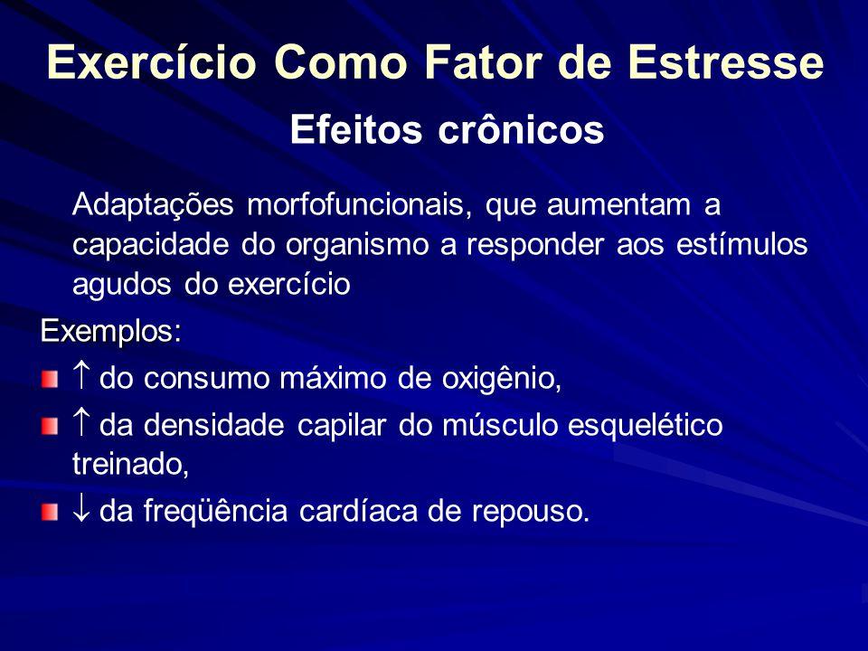 Exercício Como Fator de Estresse Efeitos crônicos Adaptações morfofuncionais, que aumentam a capacidade do organismo a responder aos estímulos agudos