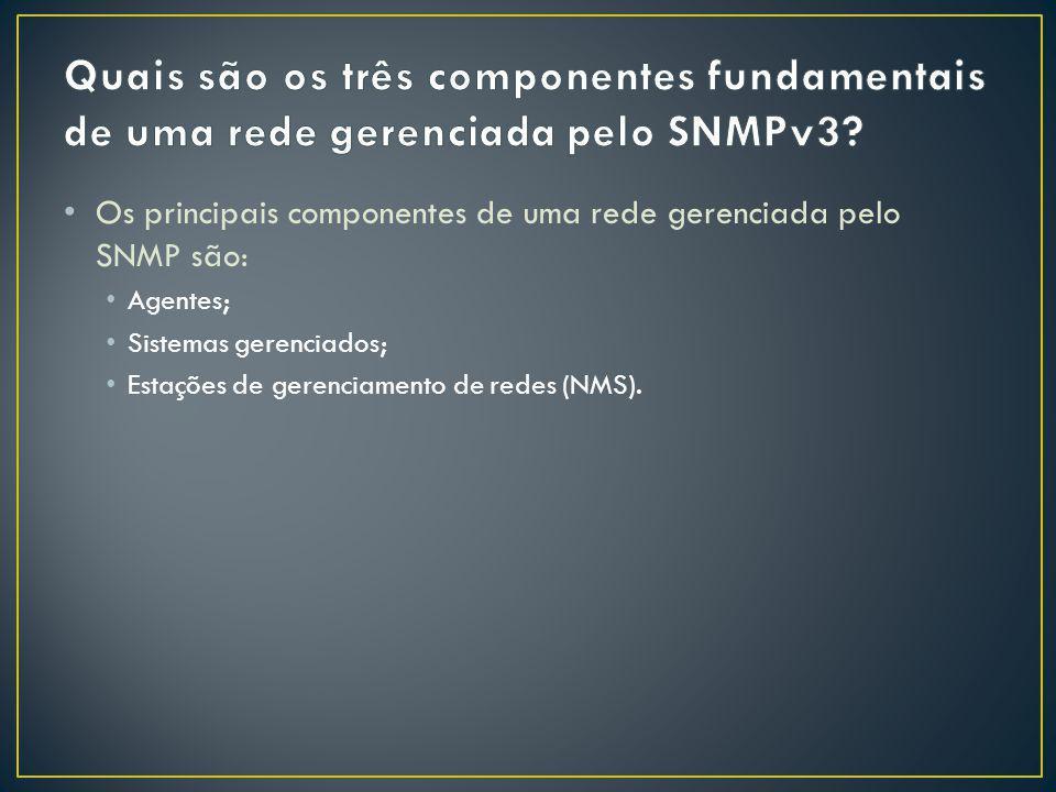 Os principais componentes de uma rede gerenciada pelo SNMP são: Agentes; Sistemas gerenciados; Estações de gerenciamento de redes (NMS).
