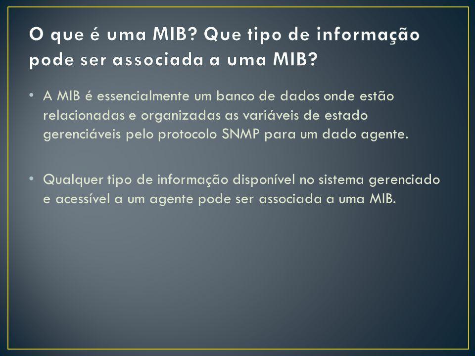 A MIB é essencialmente um banco de dados onde estão relacionadas e organizadas as variáveis de estado gerenciáveis pelo protocolo SNMP para um dado ag