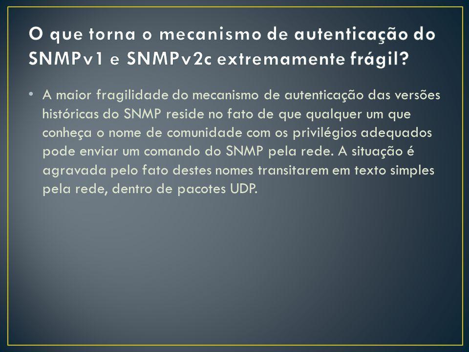 A maior fragilidade do mecanismo de autenticação das versões históricas do SNMP reside no fato de que qualquer um que conheça o nome de comunidade com os privilégios adequados pode enviar um comando do SNMP pela rede.