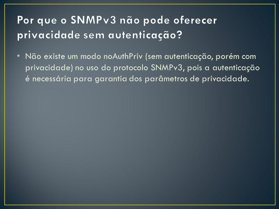 Não existe um modo noAuthPriv (sem autenticação, porém com privacidade) no uso do protocolo SNMPv3, pois a autenticação é necessária para garantia dos parâmetros de privacidade.