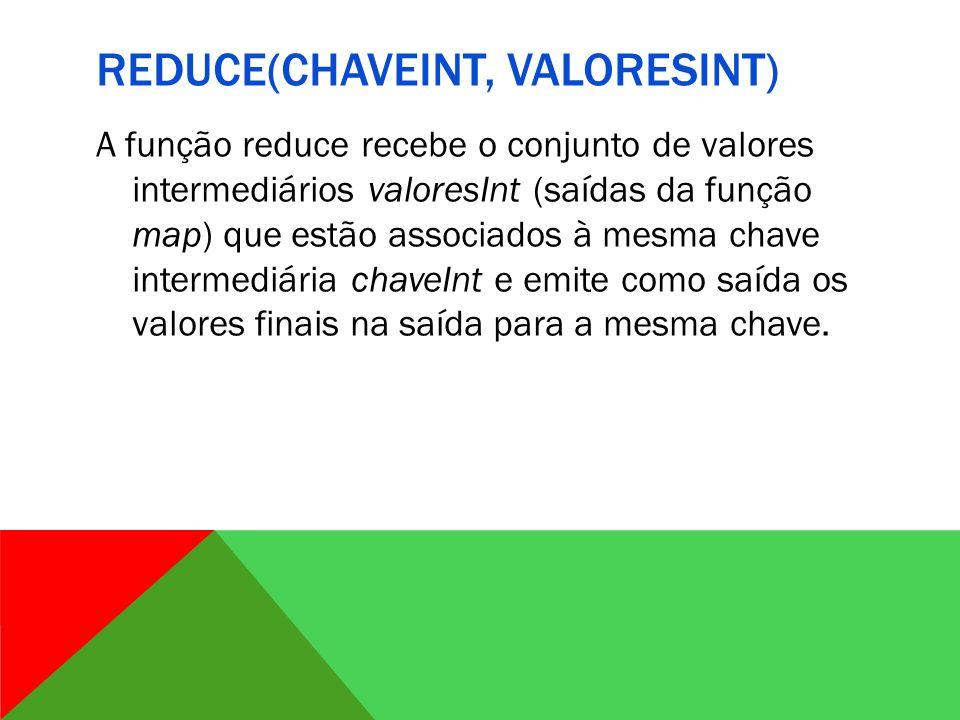 REDUCE(CHAVEINT, VALORESINT) A função reduce recebe o conjunto de valores intermediários valoresInt (saídas da função map) que estão associados à mesma chave intermediária chaveInt e emite como saída os valores finais na saída para a mesma chave.