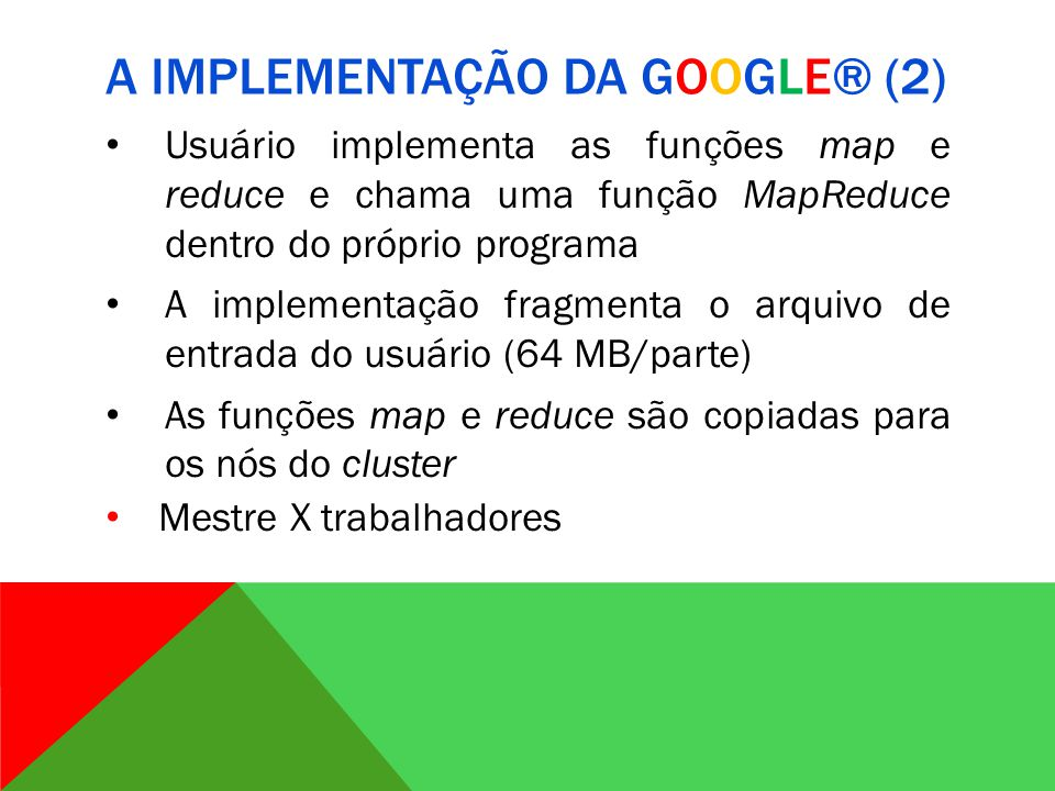 A IMPLEMENTAÇÃO DA GOOGLE® (2) Usuário implementa as funções map e reduce e chama uma função MapReduce dentro do próprio programa A implementação fragmenta o arquivo de entrada do usuário (64 MB/parte) As funções map e reduce são copiadas para os nós do cluster Mestre X trabalhadores