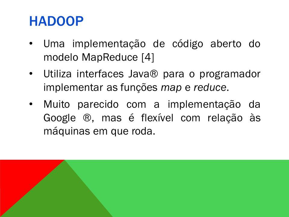 HADOOP Uma implementação de código aberto do modelo MapReduce [4] Utiliza interfaces Java® para o programador implementar as funções map e reduce.