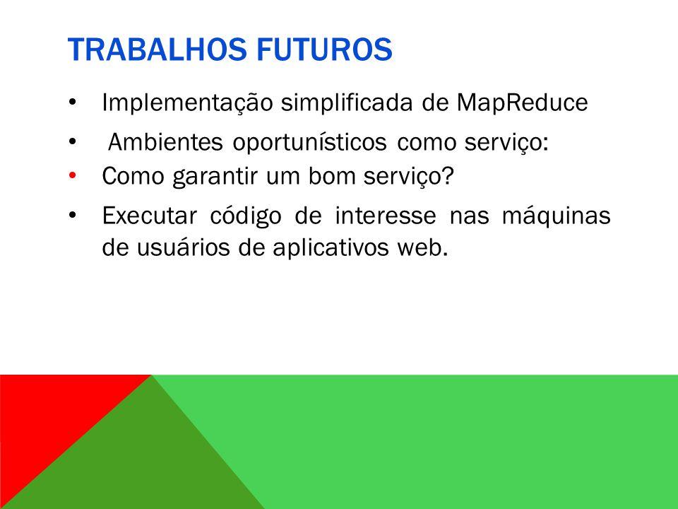 TRABALHOS FUTUROS Implementação simplificada de MapReduce Ambientes oportunísticos como serviço: Como garantir um bom serviço.