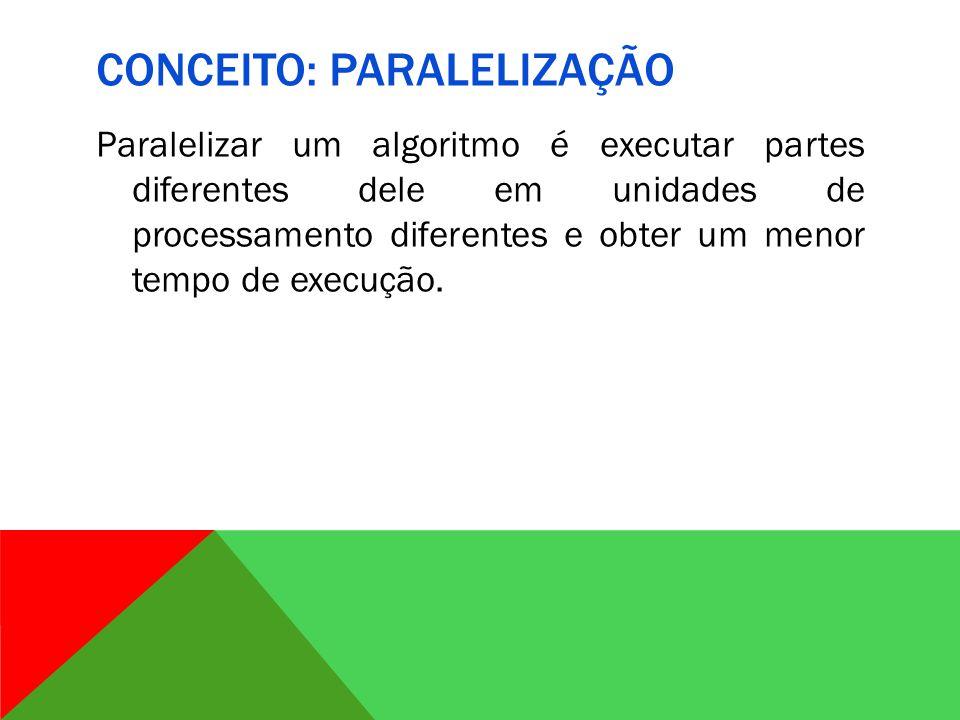 CONCEITO: PARALELIZAÇÃO Paralelizar um algoritmo é executar partes diferentes dele em unidades de processamento diferentes e obter um menor tempo de execução.