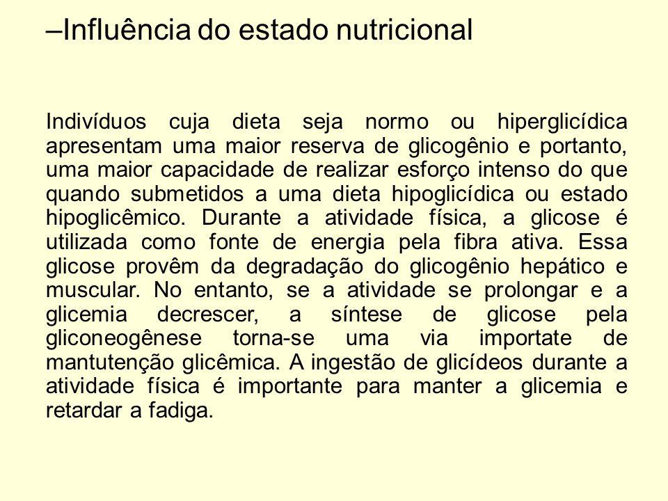 –Influência do estado nutricional Indivíduos cuja dieta seja normo ou hiperglicídica apresentam uma maior reserva de glicogênio e portanto, uma maior capacidade de realizar esforço intenso do que quando submetidos a uma dieta hipoglicídica ou estado hipoglicêmico.