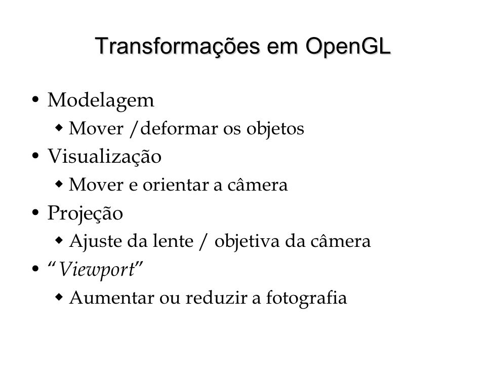 Transformações em OpenGL Modelagem Mover /deformar os objetos Visualização Mover e orientar a câmera Projeção Ajuste da lente / objetiva da câmera Vie