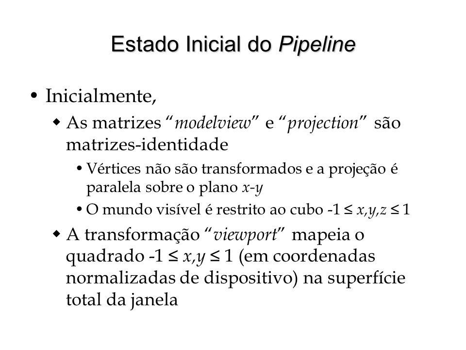 Estado Inicial do Pipeline Inicialmente, As matrizes modelview e projection são matrizes-identidade Vértices não são transformados e a projeção é para