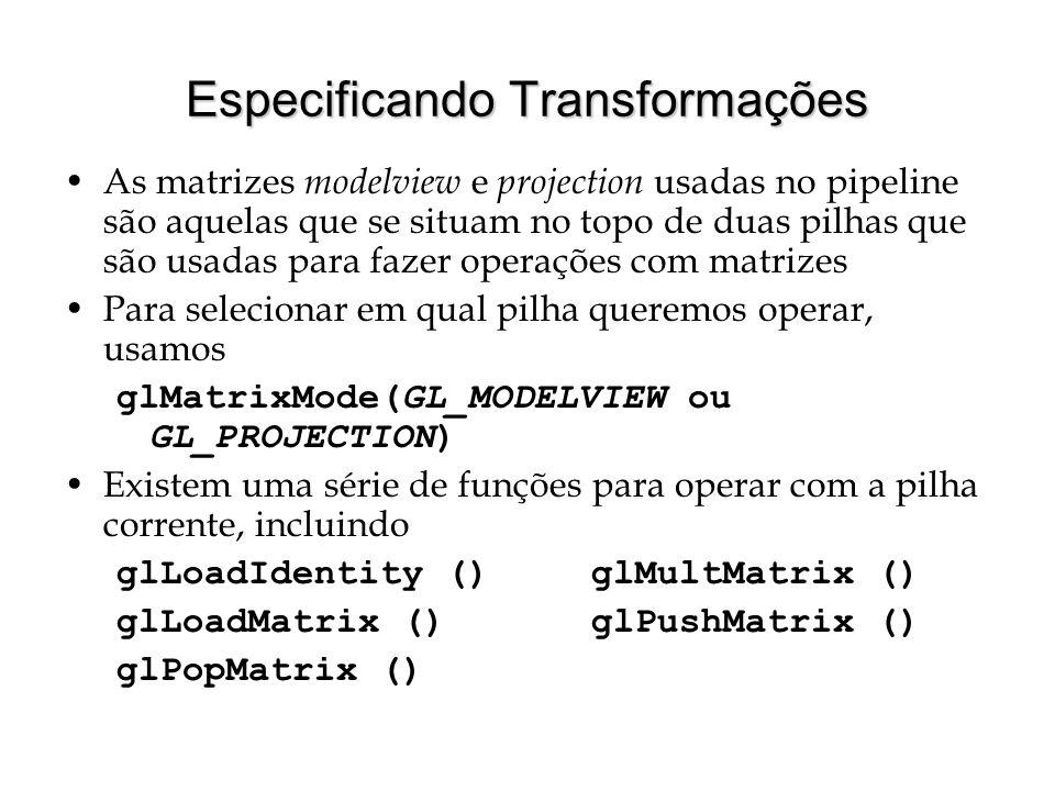 Especificando Transformações As matrizes modelview e projection usadas no pipeline são aquelas que se situam no topo de duas pilhas que são usadas par