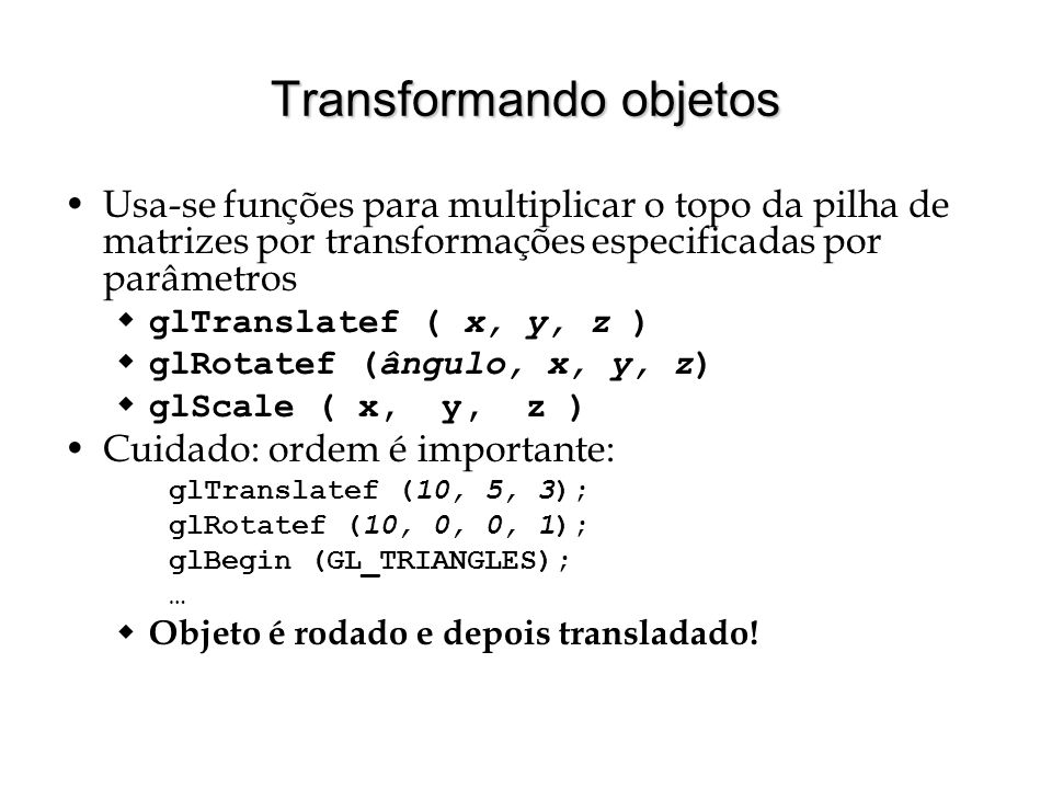 Transformando objetos Usa-se funções para multiplicar o topo da pilha de matrizes por transformações especificadas por parâmetros glTranslatef ( x, y,