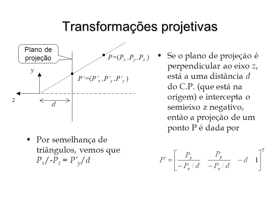 Transformações projetivas Se o plano de projeção é perpendicular ao eixo z, está a uma distância d do C.P. (que está na origem) e intercepta o semieix