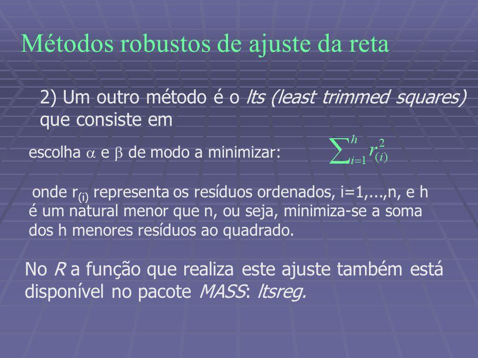 Métodos robustos de ajuste da reta 2) Um outro método é o lts (least trimmed squares) que consiste em escolha e de modo a minimizar: onde r (i) representa os resíduos ordenados, i=1,...,n, e h é um natural menor que n, ou seja, minimiza-se a soma dos h menores resíduos ao quadrado.