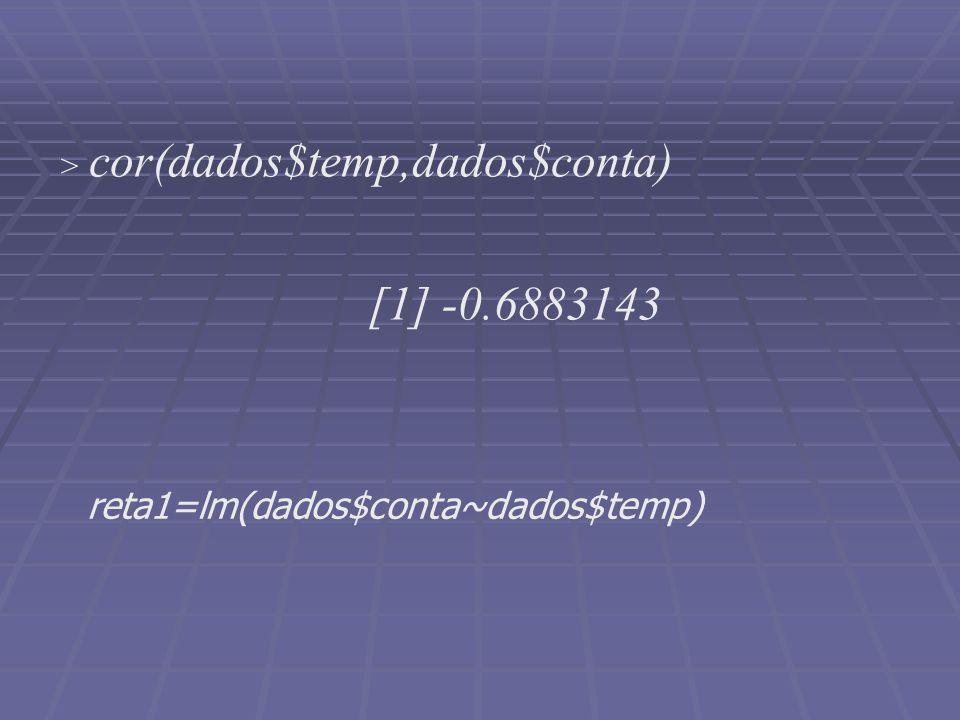> cor(dados$temp,dados$conta) [1] -0.6883143 reta1=lm(dados$conta~dados$temp)
