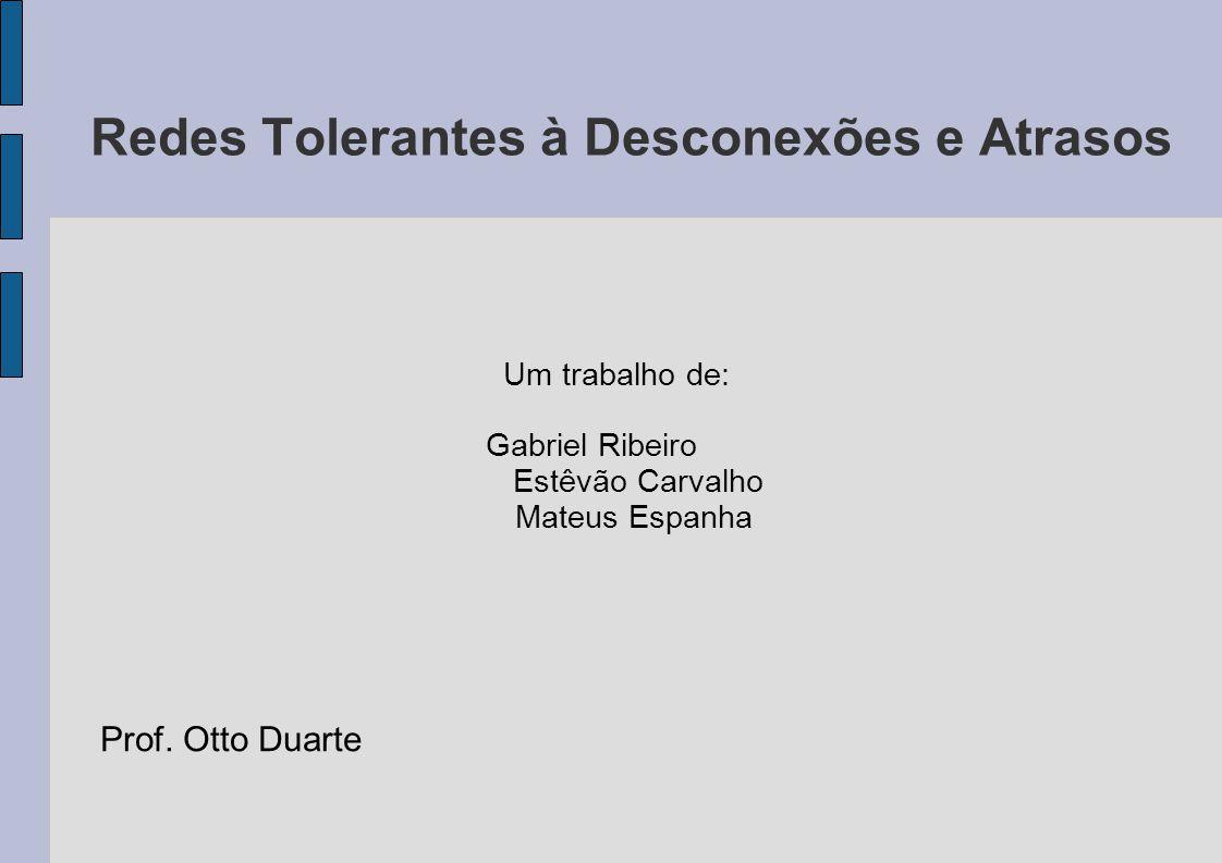 Redes Tolerantes à Desconexões e Atrasos Um trabalho de: Gabriel Ribeiro Estêvão Carvalho Mateus Espanha Prof. Otto Duarte