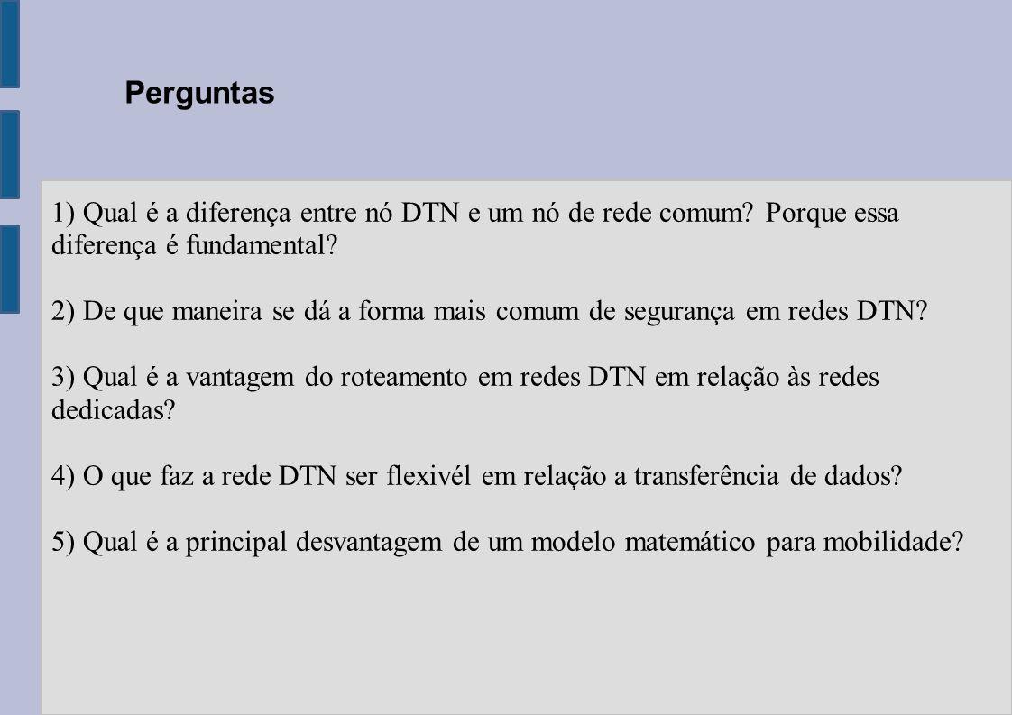Perguntas 1) Qual é a diferença entre nó DTN e um nó de rede comum? Porque essa diferença é fundamental? 2) De que maneira se dá a forma mais comum de