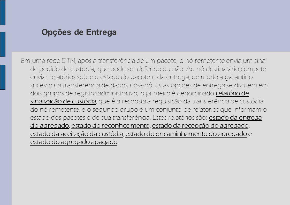 Opções de Entrega Em uma rede DTN, após a transferência de um pacote, o nó remetente envia um sinal de pedido de custódia, que pode ser deferido ou nã