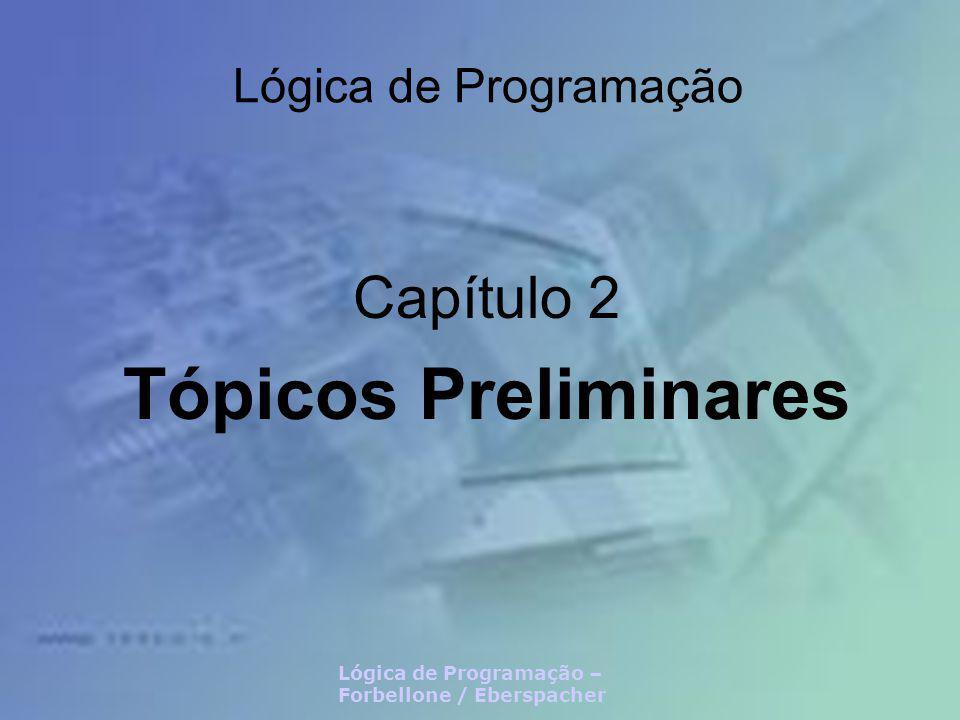 Lógica de Programação – Forbellone / Eberspacher – Capítulo 2 Tópicos Preliminares Neste capítulo Tipos Primitivos Variáveis Expressões Aritméticas, Lógicas e Relacionais Comandos de Entrada e Saída Blocos