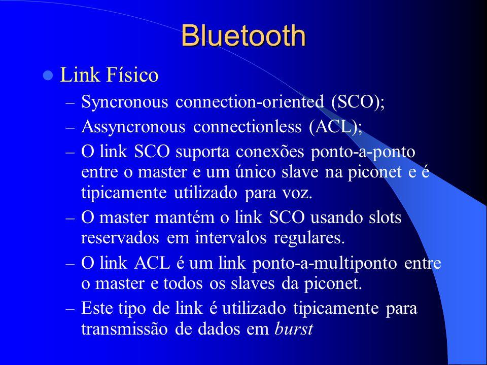 Bluetooth Link Físico – Syncronous connection-oriented (SCO); – Assyncronous connectionless (ACL); – O link SCO suporta conexões ponto-a-ponto entre o